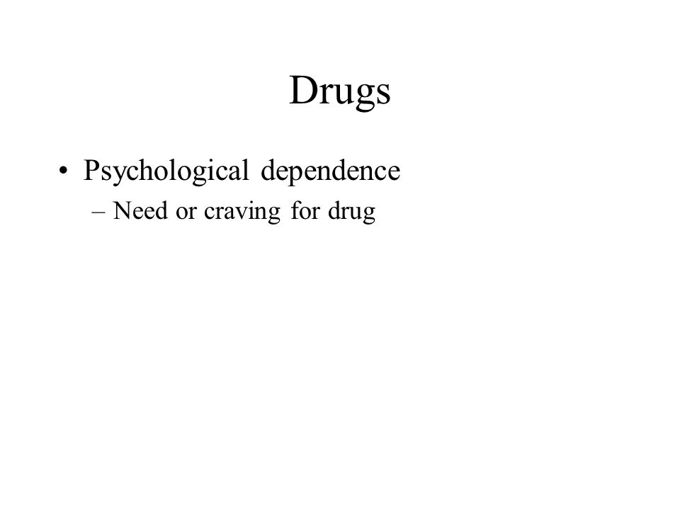 Drugs Psychological dependence Need or craving for drug