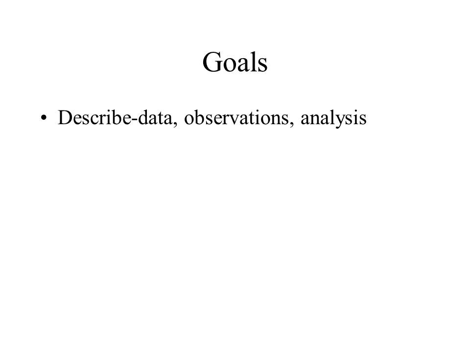 Goals Describe-data, observations, analysis