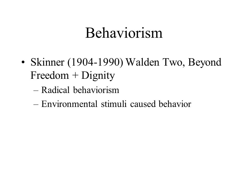 Behaviorism Skinner ( ) Walden Two, Beyond Freedom + Dignity