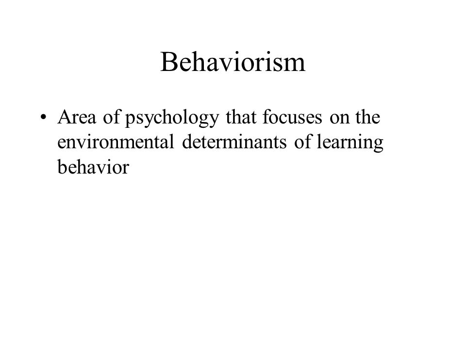 Behaviorism Area of psychology that focuses on the environmental determinants of learning behavior