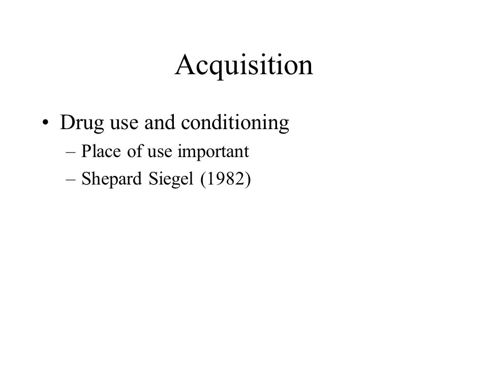 Acquisition Drug use and conditioning Place of use important