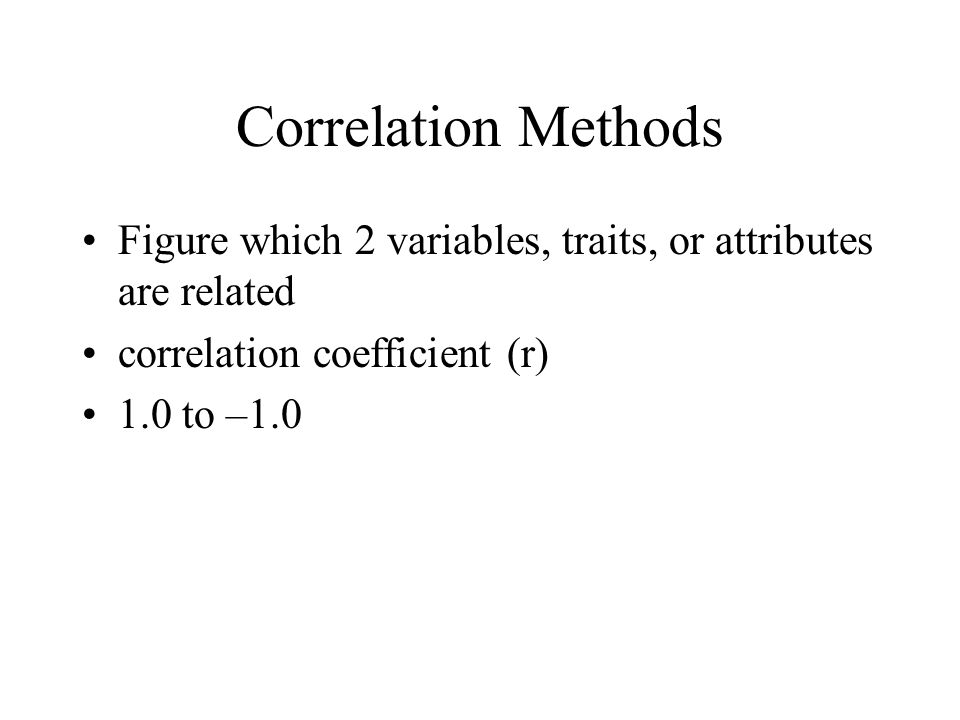 Correlation Methods Figure which 2 variables, traits, or attributes are related. correlation coefficient (r)