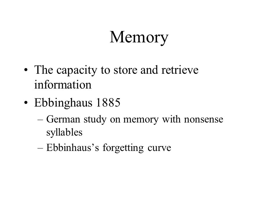 Memory The capacity to store and retrieve information Ebbinghaus 1885