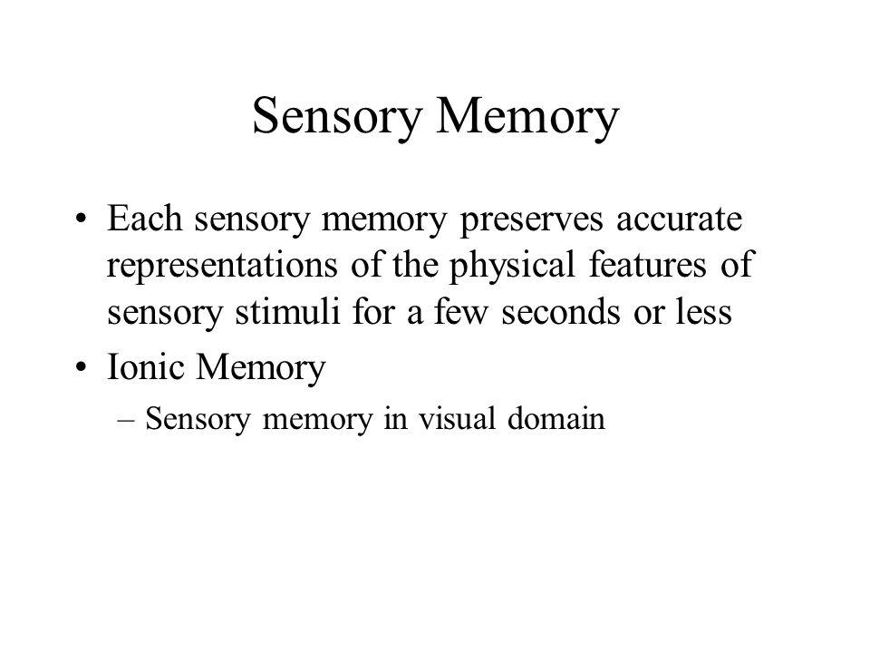 Sensory Memory Each sensory memory preserves accurate representations of the physical features of sensory stimuli for a few seconds or less.
