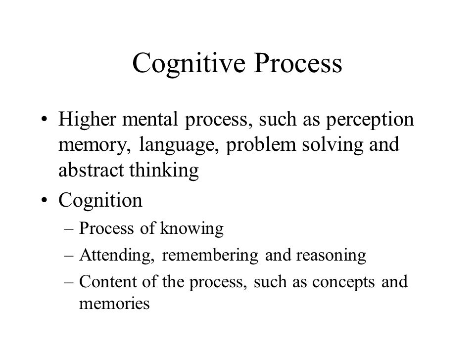 Cognitive Process Higher mental process, such as perception memory, language, problem solving and abstract thinking.
