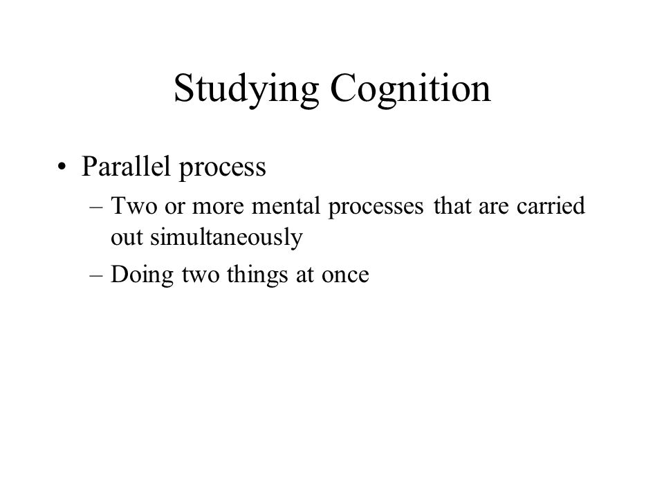 Studying Cognition Parallel process