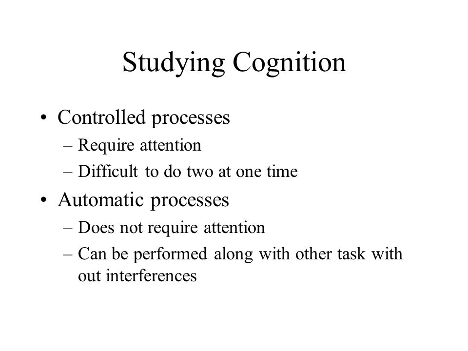 Studying Cognition Controlled processes Automatic processes