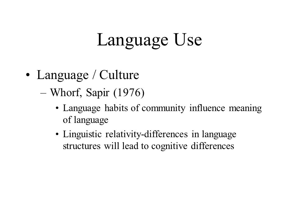 Language Use Language / Culture Whorf, Sapir (1976)