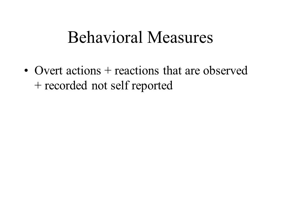 Behavioral Measures Overt actions + reactions that are observed + recorded not self reported