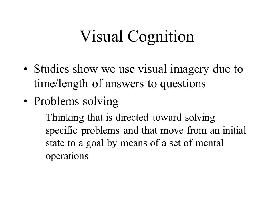 Visual Cognition Studies show we use visual imagery due to time/length of answers to questions. Problems solving.