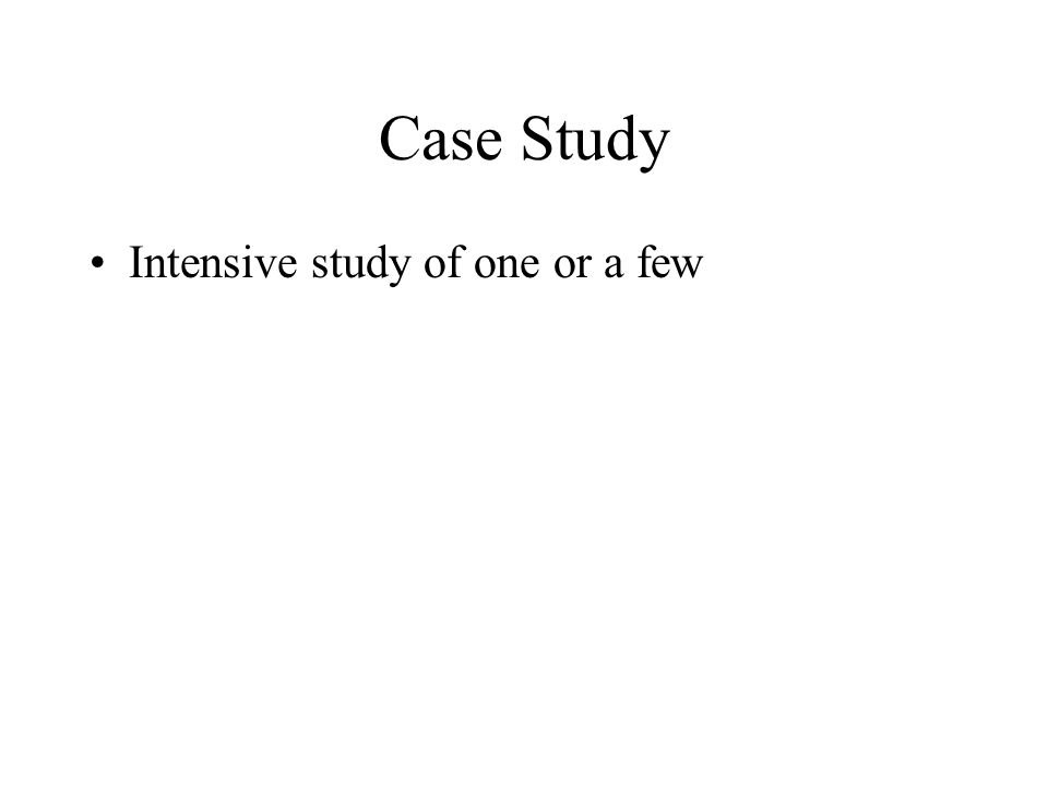 Case Study Intensive study of one or a few