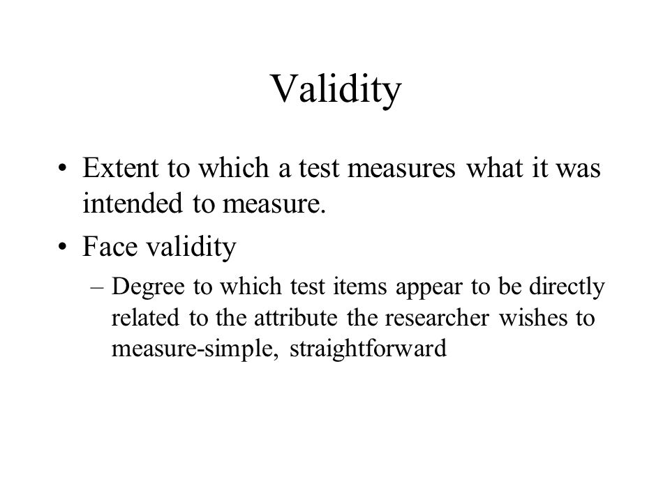 Validity Extent to which a test measures what it was intended to measure. Face validity.