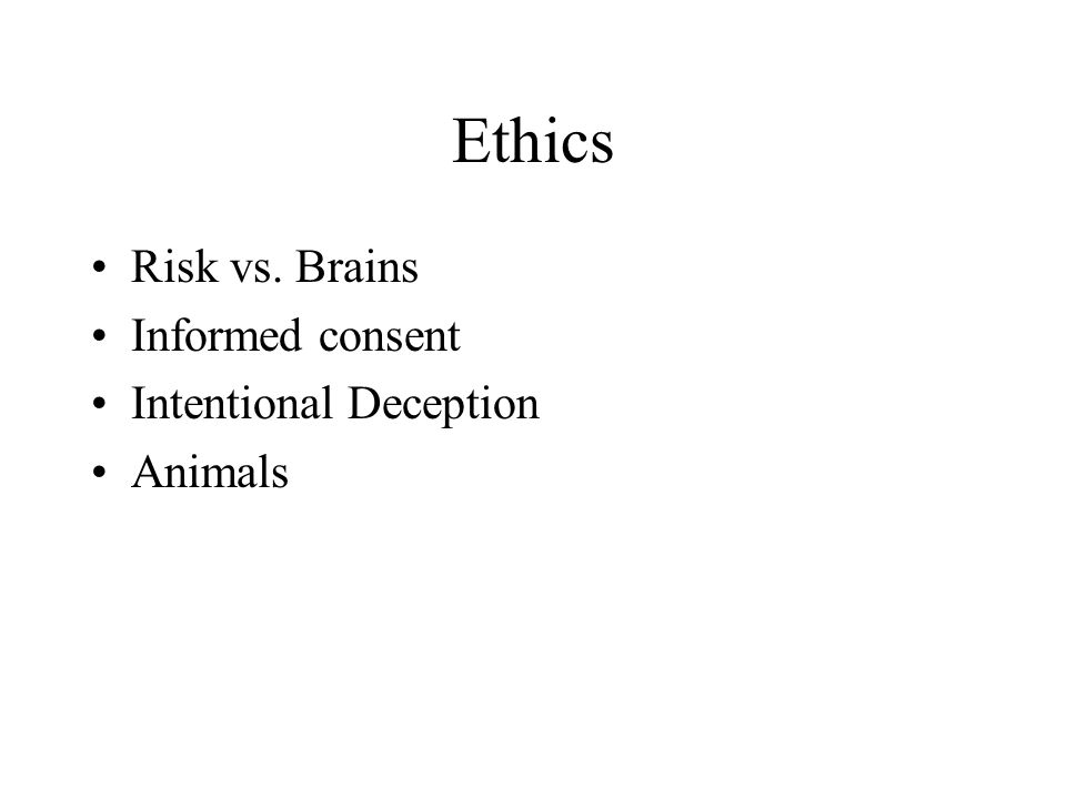 Ethics Risk vs. Brains Informed consent Intentional Deception Animals