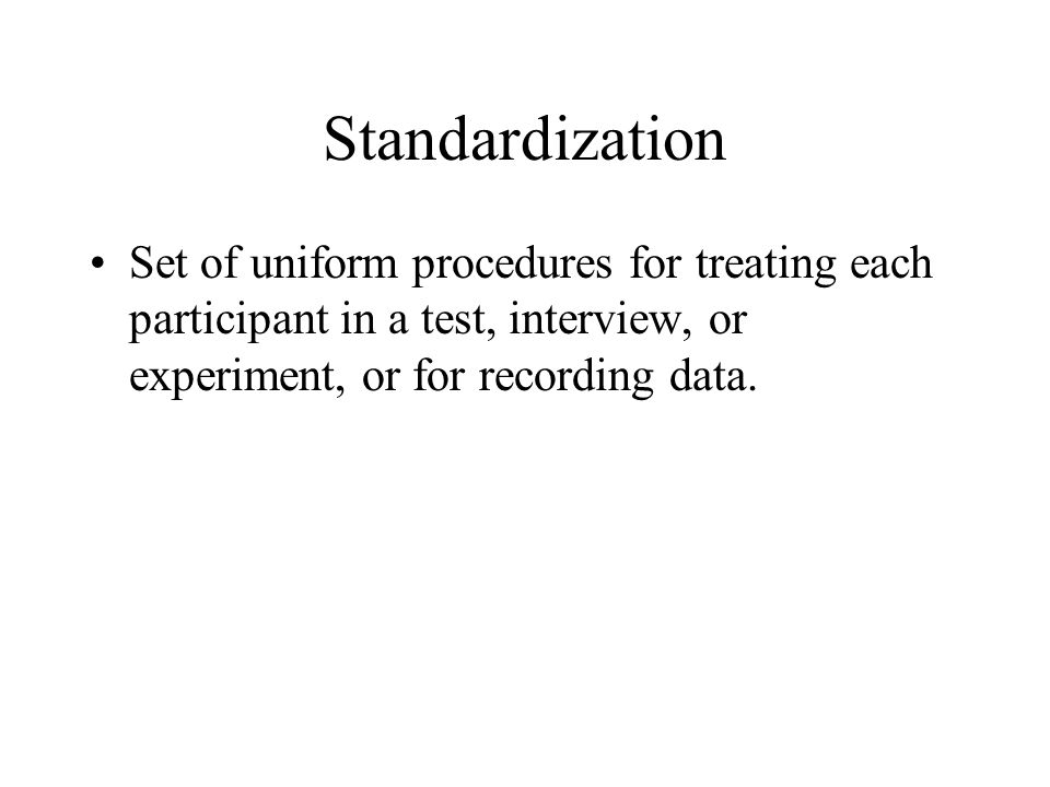 Standardization Set of uniform procedures for treating each participant in a test, interview, or experiment, or for recording data.