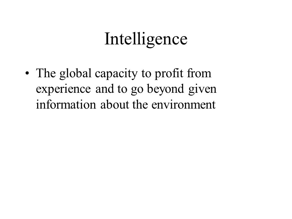 Intelligence The global capacity to profit from experience and to go beyond given information about the environment.