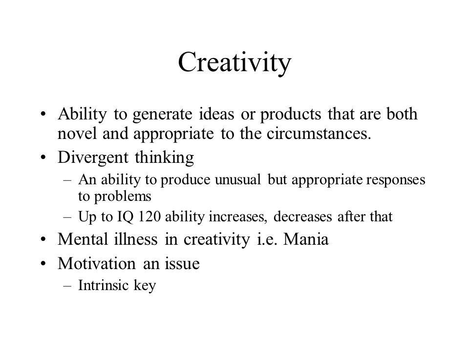 Creativity Ability to generate ideas or products that are both novel and appropriate to the circumstances.