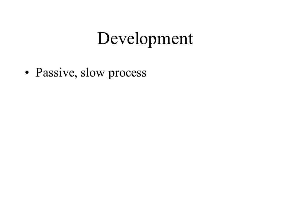Development Passive, slow process
