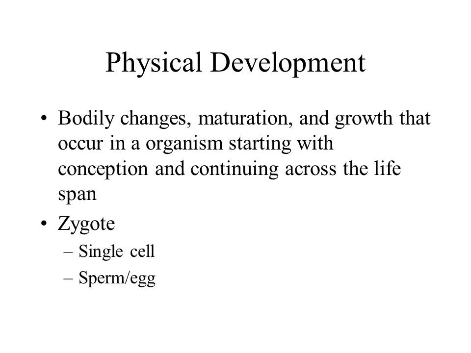 Physical Development Bodily changes, maturation, and growth that occur in a organism starting with conception and continuing across the life span.