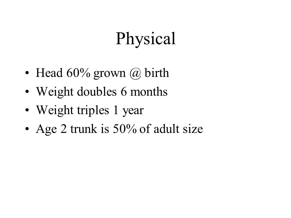 Physical Head 60% birth Weight doubles 6 months