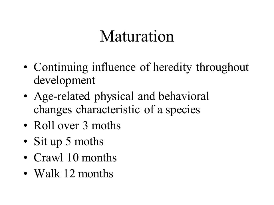 Maturation Continuing influence of heredity throughout development