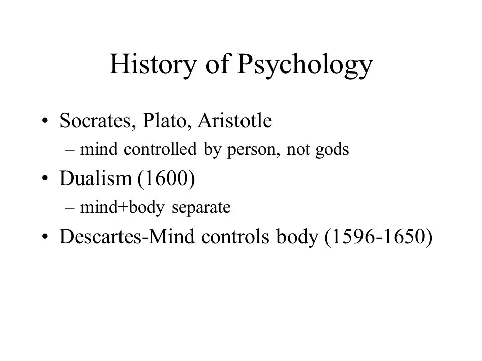 History of Psychology Socrates, Plato, Aristotle Dualism (1600)
