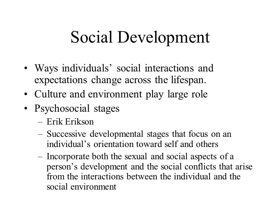 Social Development Ways individuals' social interactions and expectations change across the lifespan.