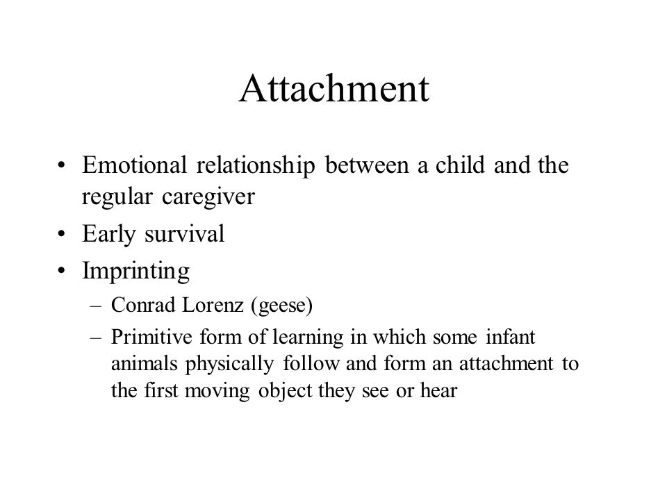 Attachment Emotional relationship between a child and the regular caregiver. Early survival. Imprinting.