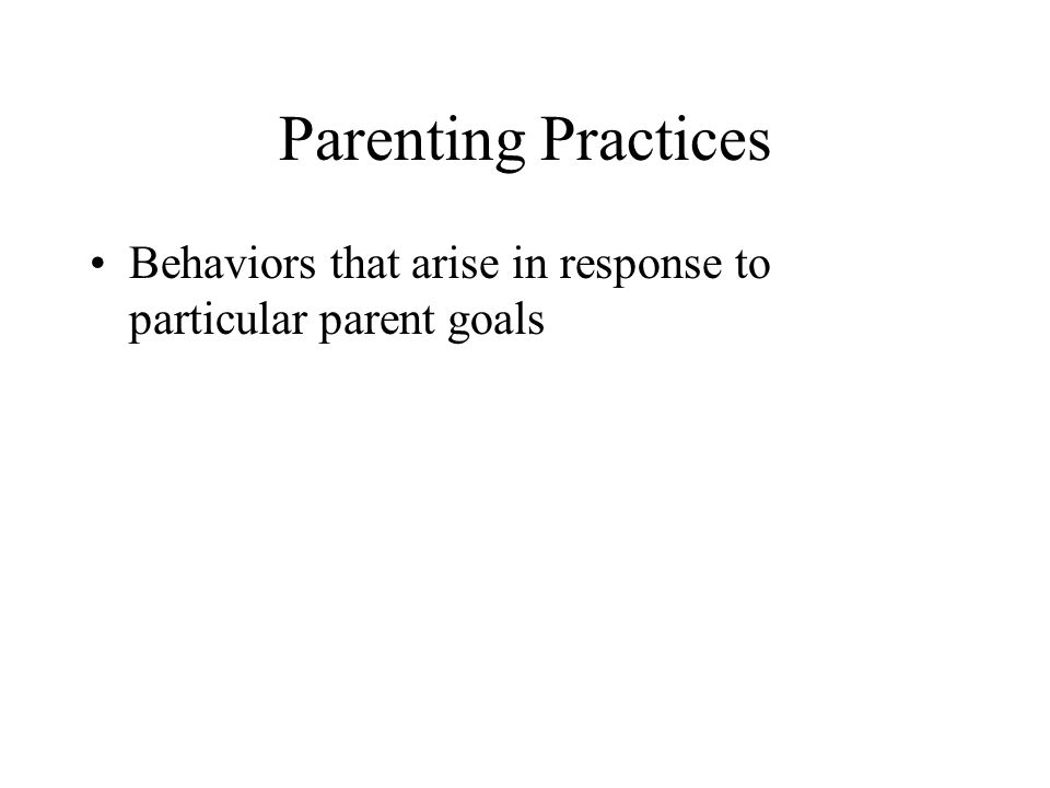 Parenting Practices Behaviors that arise in response to particular parent goals
