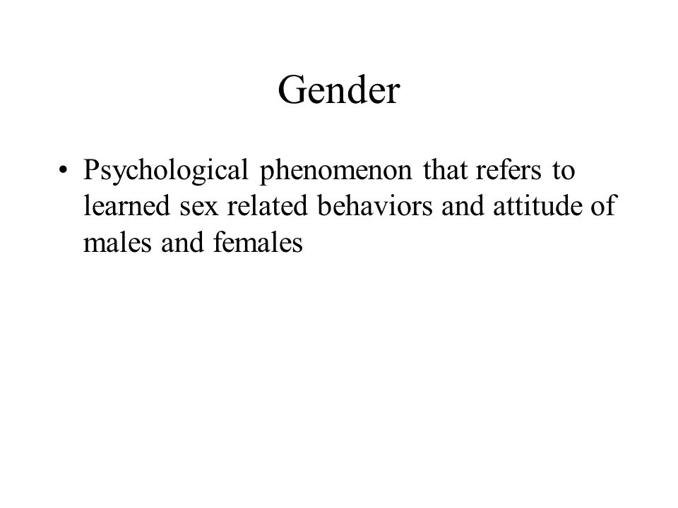 Gender Psychological phenomenon that refers to learned sex related behaviors and attitude of males and females.