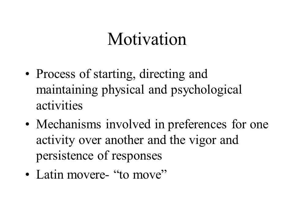 Motivation Process of starting, directing and maintaining physical and psychological activities.