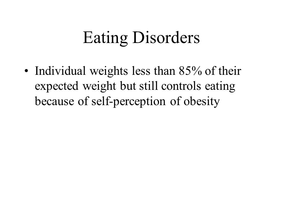 Eating Disorders Individual weights less than 85% of their expected weight but still controls eating because of self-perception of obesity.
