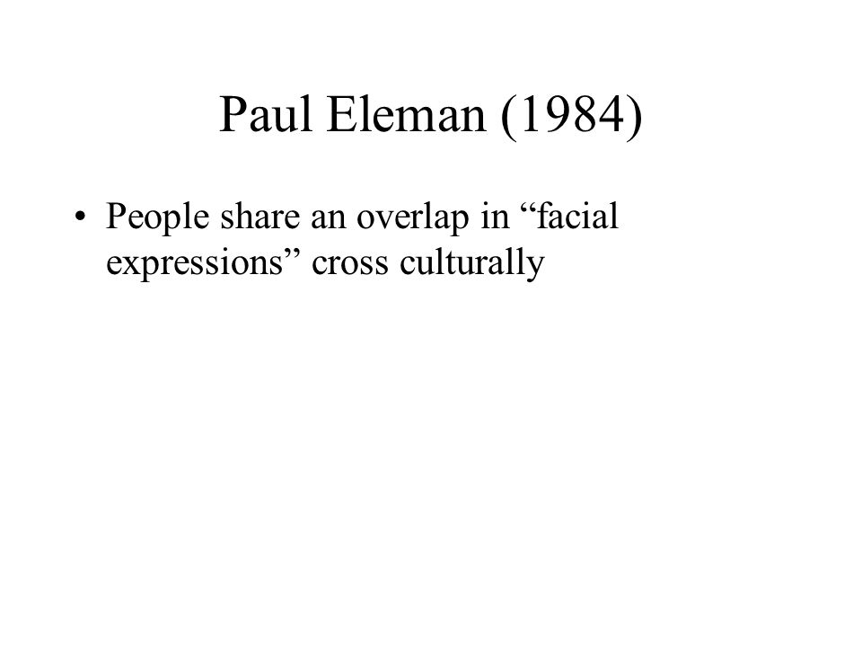 Paul Eleman (1984) People share an overlap in facial expressions cross culturally
