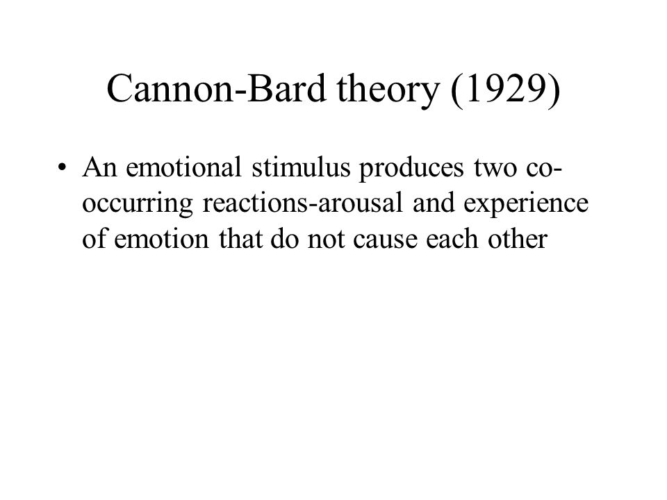Cannon-Bard theory (1929) An emotional stimulus produces two co-occurring reactions-arousal and experience of emotion that do not cause each other.