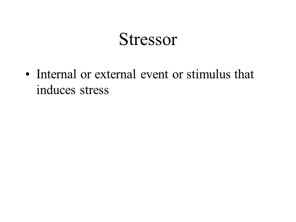 Stressor Internal or external event or stimulus that induces stress