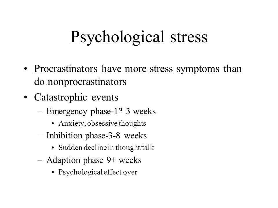 Psychological stress Procrastinators have more stress symptoms than do nonprocrastinators. Catastrophic events.