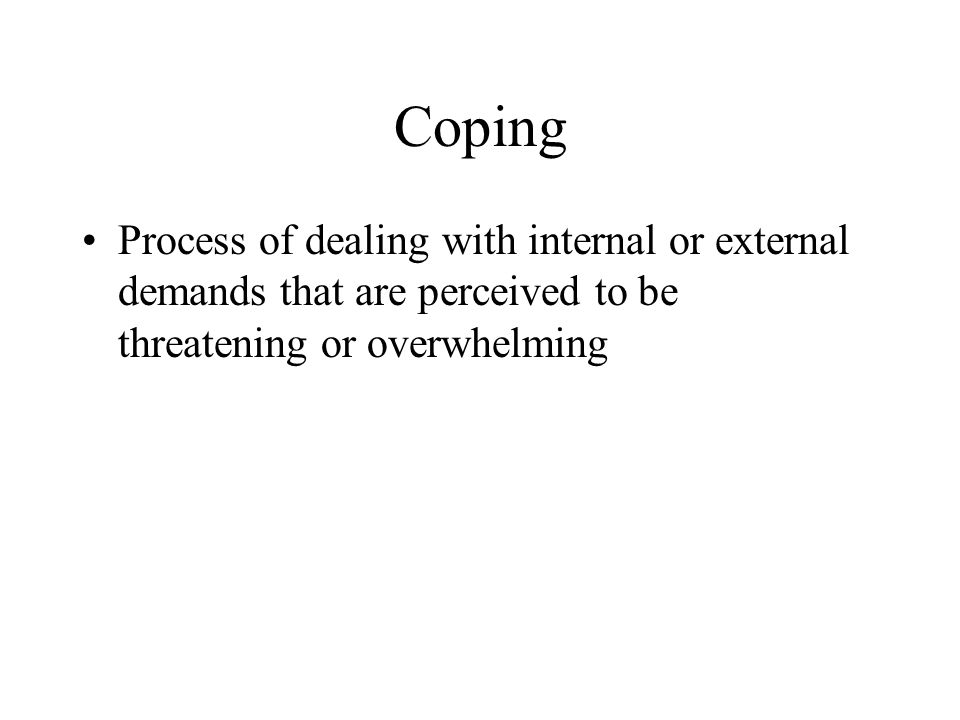Coping Process of dealing with internal or external demands that are perceived to be threatening or overwhelming.