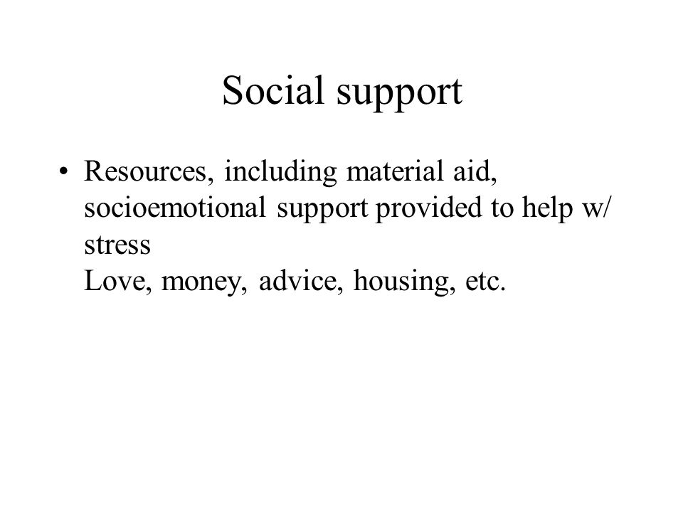 Social support Resources, including material aid, socioemotional support provided to help w/ stress Love, money, advice, housing, etc.