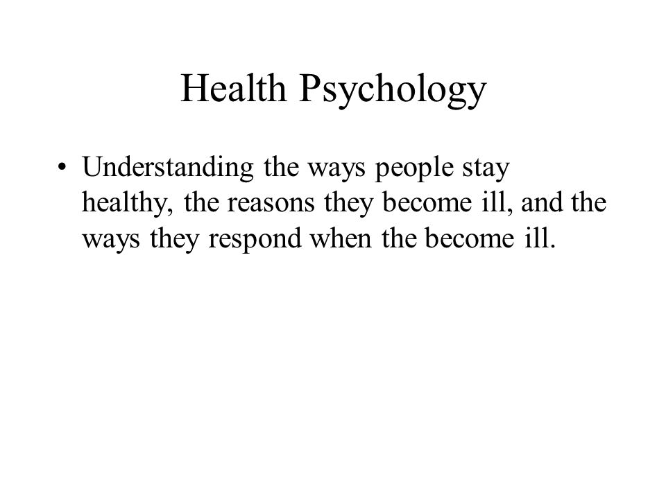 Health Psychology Understanding the ways people stay healthy, the reasons they become ill, and the ways they respond when the become ill.