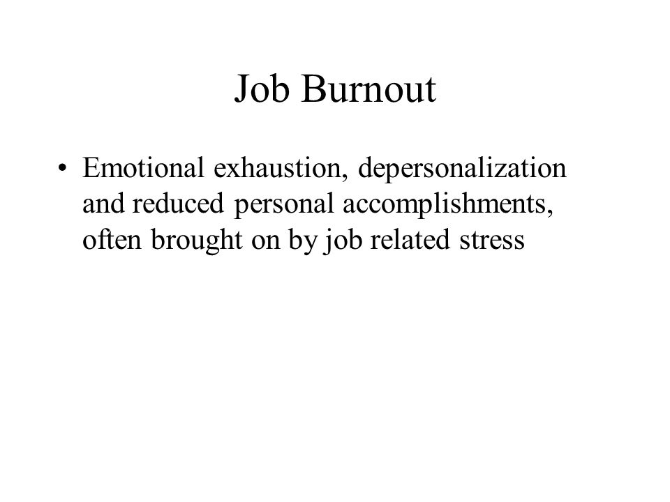 Job Burnout Emotional exhaustion, depersonalization and reduced personal accomplishments, often brought on by job related stress.