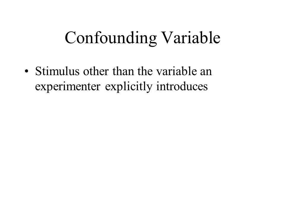 Confounding Variable Stimulus other than the variable an experimenter explicitly introduces