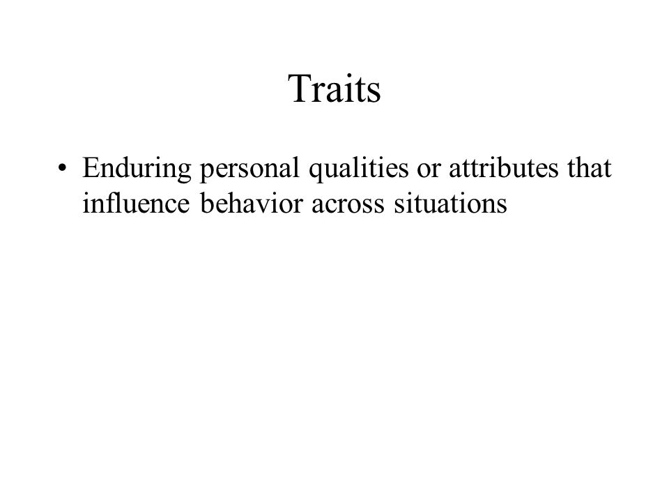 Traits Enduring personal qualities or attributes that influence behavior across situations