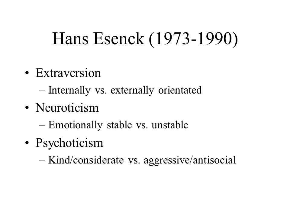Hans Esenck ( ) Extraversion Neuroticism Psychoticism