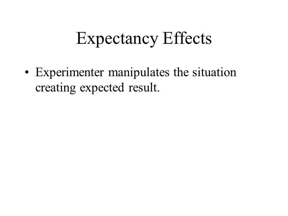 Expectancy Effects Experimenter manipulates the situation creating expected result.
