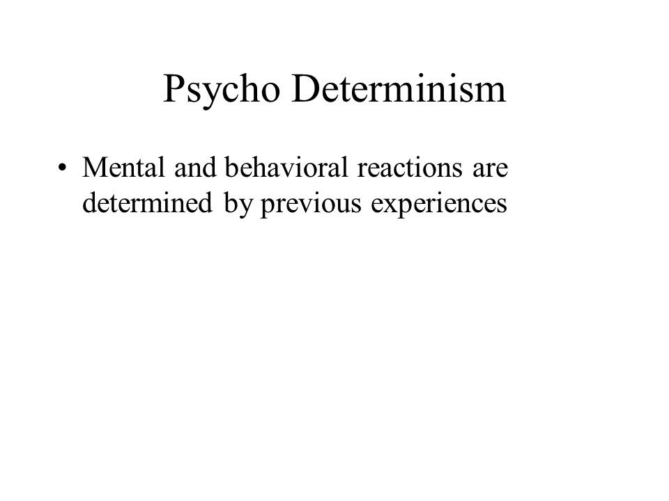 Psycho Determinism Mental and behavioral reactions are determined by previous experiences