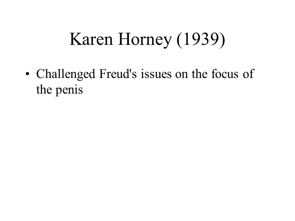 Karen Horney (1939) Challenged Freud s issues on the focus of the penis