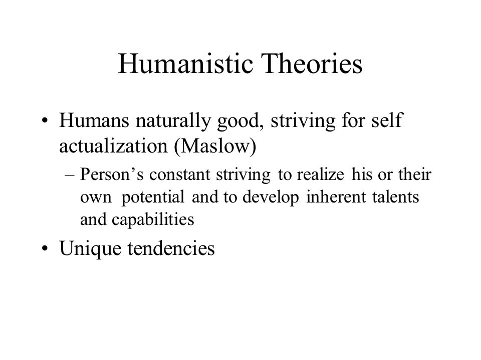 Humanistic Theories Humans naturally good, striving for self actualization (Maslow)