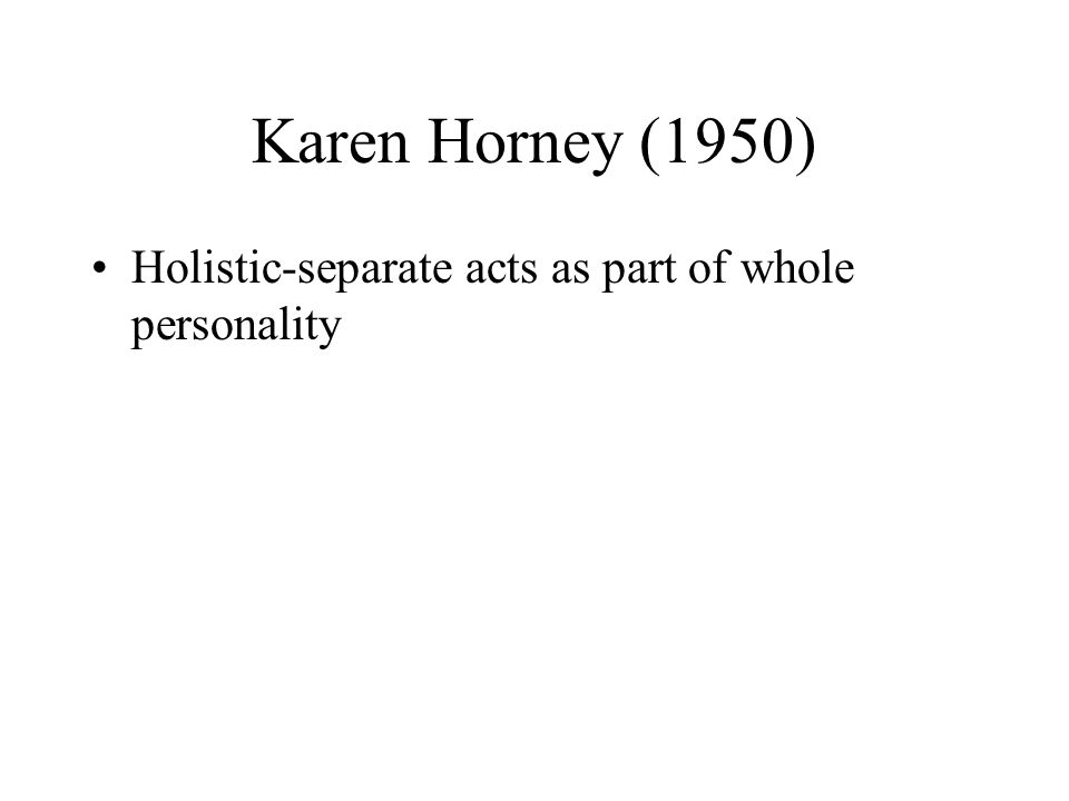 Karen Horney (1950) Holistic-separate acts as part of whole personality