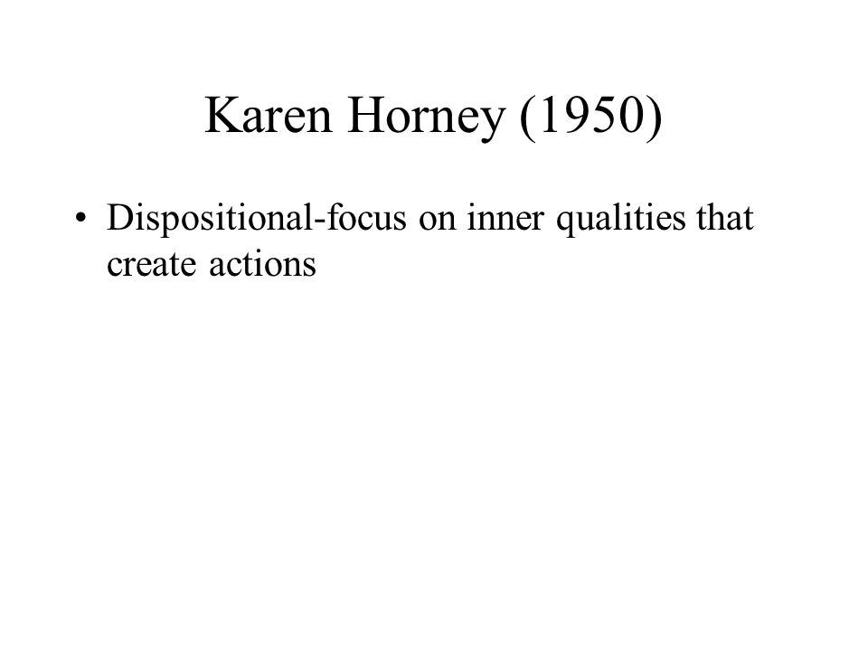 Karen Horney (1950) Dispositional-focus on inner qualities that create actions