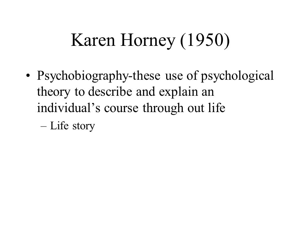 Karen Horney (1950) Psychobiography-these use of psychological theory to describe and explain an individual's course through out life.