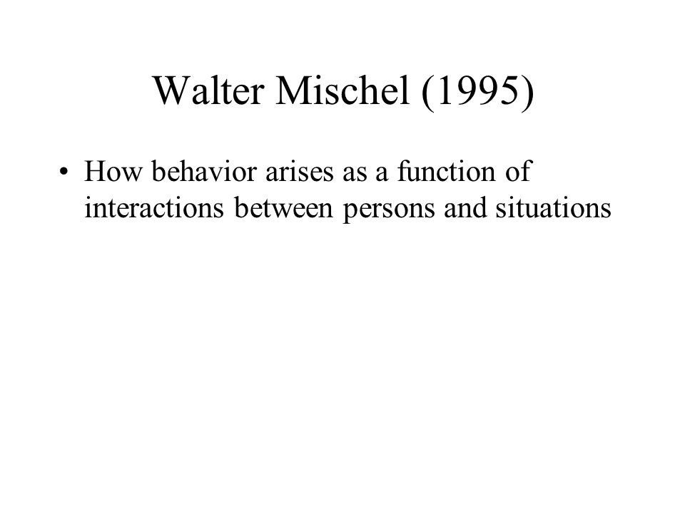 Walter Mischel (1995) How behavior arises as a function of interactions between persons and situations.